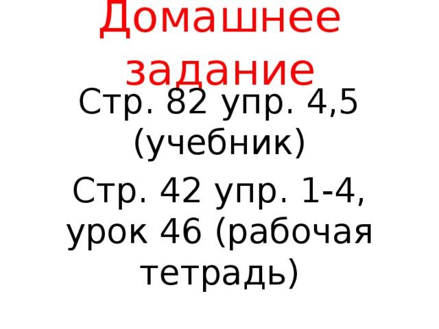 Домашнее задание Стр. 82 упр. 4,5 (учебник) Стр. 42 упр. 1-4, урок 46 (рабочая тетрадь)