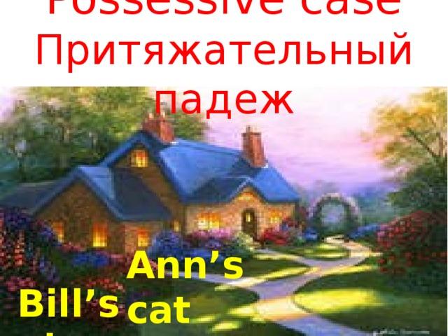 Possessive case  Притяжательный падеж Ann's cat Bill's  pig
