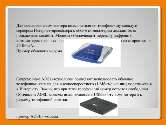 Для соединения компьютера пользователя по телефонному каналу с сервером Интернет-провайдера к обоим компьютерам должны быть подключены модемы. Модемы обеспечивают передачу цифровых компьютерных данных по аналоговым телефонным каналам со скоростью до 56 Кбит/с. Пример обычного модема Современные ADSL-технологии позволяют использовать обычные телефонные каналы для высокоскоростного (1 Мбит/с и выше) подключения к Интернету. Важно, что при этом телефонный номер остается свободным. Обычные и ADSL-модемы подключаются к USB-порту компьютера и к разъему телефонной розетки. пример ADSL - модема