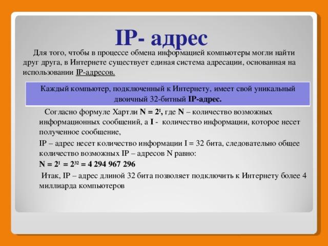IP- адрес  Для того, чтобы в процессе обмена информацией компьютеры могли найти друг друга, в Интернете существует единая система адресации, основанная на использовании IP-адресов.    Согласно формуле Хартли N = 2 I , где N – количество возможных информационных сообщений, а I - количество информации, которое несет полученное сообщение, IP – адрес несет количество информации I = 32 бита, следовательно общее количество возможных IP – адресов N равно: N = 2 I = 2 32 = 4 294 967 296  Итак, IP – адрес длиной 32 бита позволяет подключить к Интернету более 4 миллиарда компьютеров    Каждый компьютер, подключенный к Интернету, имеет свой уникальный двоичный 32-битный IP-адрес.