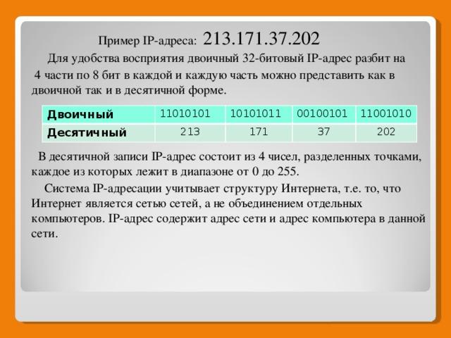 Пример IP-адреса:  213.171.37.202  Для удобства восприятия двоичный 32-битовый IP-адрес разбит на  4 части по 8 бит в каждой и каждую часть можно представить как в двоичной так и в десятичной форме.  В десятичной записи IP-адрес состоит из 4 чисел, разделенных точками, каждое из которых лежит в диапазоне от 0 до 255.  Система IP-адресации учитывает структуру Интернета, т.е. то, что Интернет является сетью сетей, а не объединением отдельных компьютеров. IP-адрес содержит адрес сети и адрес компьютера в данной сети. Двоичный 11010101 Десятичный 10101011 213 00100101 171 11001010 37 202