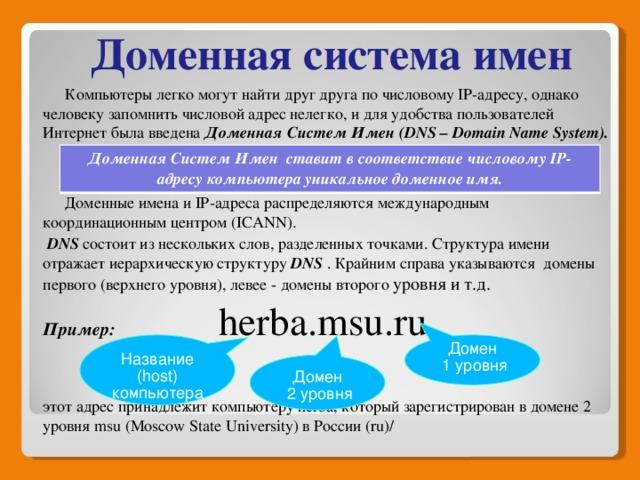 Доменная система имен  Компьютеры легко могут найти друг друга по числовому IP-адресу, однако человеку запомнить числовой адрес нелегко, и для удобства пользователей Интернет была введена Доменная Систем Имен (DNS – Domain Name System).    Доменные имена и IP-адреса распределяются международным координационным центром (ICANN).  DNS состоит из нескольких слов, разделенных точками. Структура имени отражает иерархическую структуру DNS . Крайним справа указываются домены первого (верхнего уровня), левее - домены второго уровня и т.д. Пример:  herba.msu.ru  этот адрес принадлежит компьютеру herba, который зарегистрирован в домене 2 уровня msu (Moscow State University) в России (ru)/   Доменная Систем Имен ставит в соответствие числовому IP-адресу компьютера уникальное доменное имя. Название (host) компьютера Домен  1 уровня Домен  2 уровня
