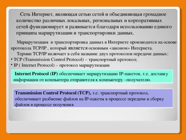 Сеть Интернет, являющая сетью сетей и объединяющая громадное количество различных локальных, региональных и корпоративных сетей функционирует и развивается благодаря использованию единого принципа маршрутизации и транспортировки данных.  Маршрутизация и транспортировка данных в Интернете производится на основе протокола TCP/IP , который является основным «законом» Интернета.  Термин TCP/IP включает в себя название двух протоколов передачи данных:  TCP (Transmission Control Protocol) – транспортный протокол;  IP ( Internet Protocol) – протокол маршрутизации  Internet Protocol (IP) обеспечивает маршрутизацию IP-пакетов, т.е. доставку информации от компьютера отправителя к компьютеру –получателю. отправителя Transmission Control Protocol (TCP), т.е. транспортный протокол, обеспечивает разбиение файлов на IP-пакеты в процессе передачи и сборку файлов в процессе получения