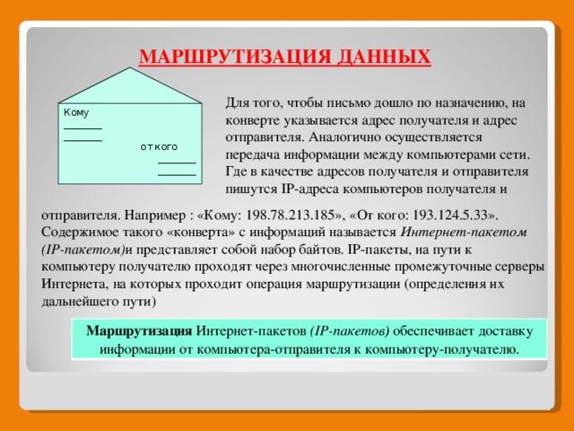 отправителя. Например : «Кому: 198.78.213.185», «От кого: 193.124.5.33». Содержимое такого «конверта» с информаций называется Интернет-пакетом (IP-пакетом) и представляет собой набор байтов. IP-пакеты, на пути к компьютеру получателю проходят через многочисленные промежуточные серверы Интернета, на которых проходит операция маршрутизации (определения их дальнейшего пути) МАРШРУТИЗАЦИЯ ДАННЫХ Для того, чтобы письмо дошло по назначению, на конверте указывается адрес получателя и адрес отправителя. Аналогично осуществляется передача информации между компьютерами сети. Где в качестве адресов получателя и отправителя пишутся IP-адреса компьютеров получателя и Кому ________ ________  от кого ________ ________ отправителя Маршрутизация Интернет-пакетов (IP-пакетов ) обеспечивает доставку информации от компьютера-отправителя к компьютеру-получателю.
