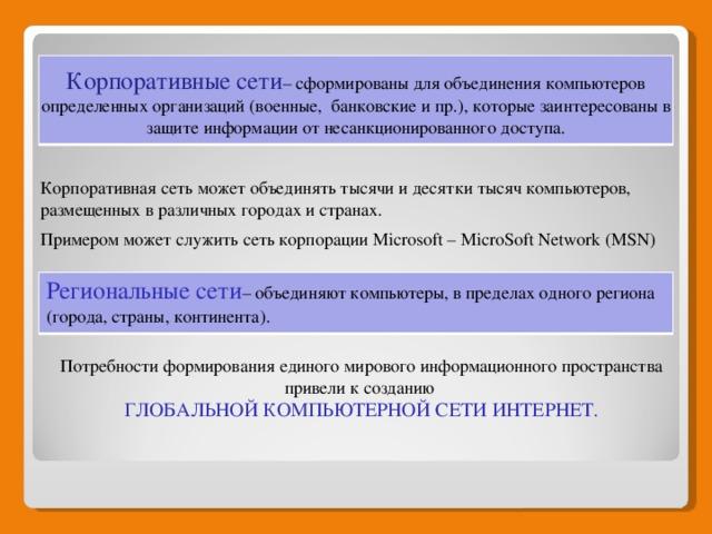 Корпоративные сети – сформированы для объединения компьютеров определенных организаций (военные, банковские и пр.), которые заинтересованы в защите информации от несанкционированного доступа. Корпоративная сеть может объединять тысячи и десятки тысяч компьютеров, размещенных в различных городах и странах. Примером может служить сеть корпорации Microsoft – MicroSoft Network (MSN) Региональные сети – объединяют компьютеры, в пределах одного региона (города, страны, континента). Потребности формирования единого мирового информационного пространства привели к созданию ГЛОБАЛЬНОЙ КОМПЬЮТЕРНОЙ СЕТИ ИНТЕРНЕТ. Потребности формирования единого мирового информационного пространства привели к созданию ГЛОБАЛЬНОЙ КОМПЬЮТЕРНОЙ СЕТИ ИНТЕРНЕТ.