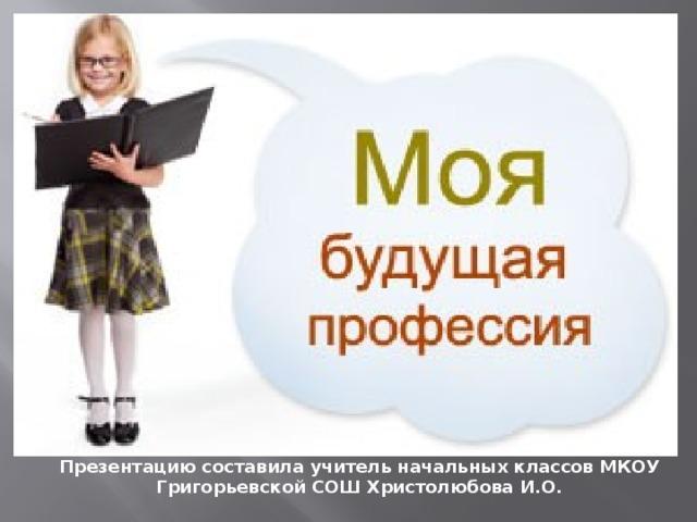 Презентацию составила учитель начальных классов МКОУ Григорьевской СОШ Христолюбова И.О.