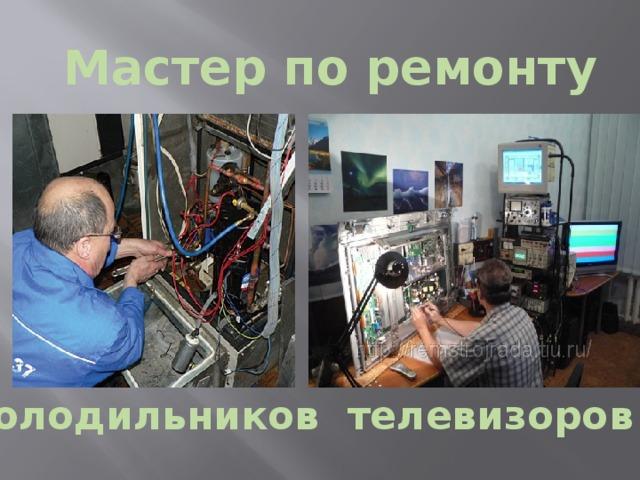 Мастер по ремонту холодильников телевизоров