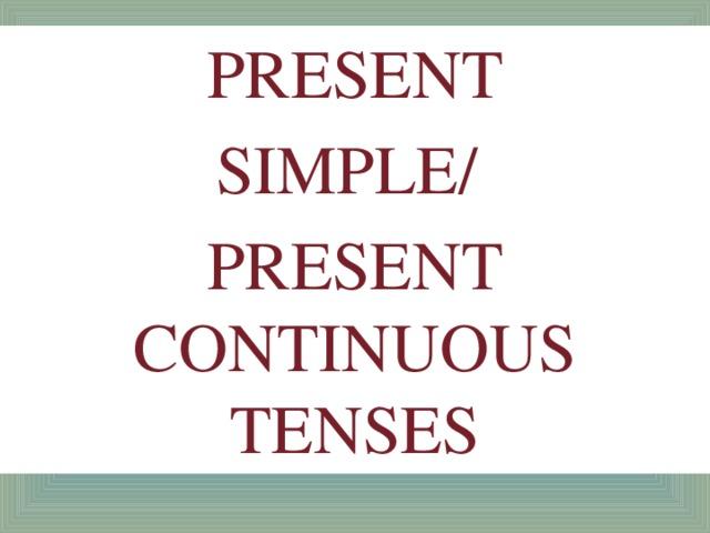 PRESENT SIMPLE/ PRESENT CONTINUOUS TENSES