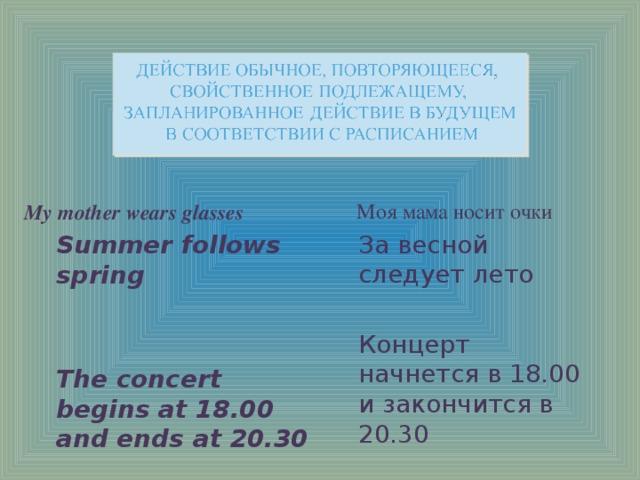 Моя мама носит очки За весной следует лето My mother wears glasses Summer follows spring Концерт начнется в 18.00 и закончится в 20.30 The concert begins at 18.00 and ends at 20.30