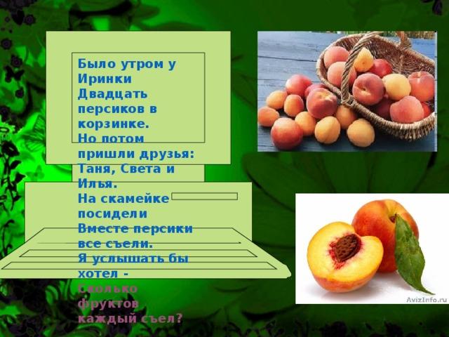 Было утром у Иринки Двадцать персиков в корзинке. Но потом пришли друзья: Таня, Света и Илья. На скамейке посидели Вместе персики все съели. Я услышать бы хотел - Сколько фруктов каждый съел?