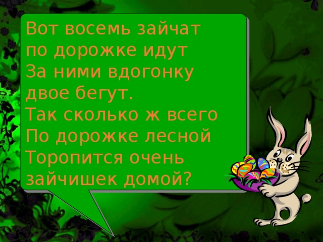 Вот восемь зайчат  по дорожке идут  За ними вдогонку  двое бегут.  Так сколько ж всего  По дорожке лесной  Торопится очень  зайчишек домой?