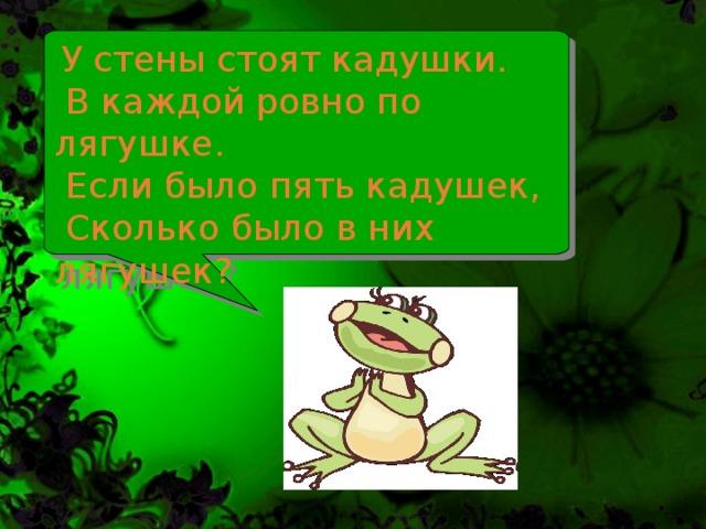 У стены стоят кадушки.  В каждой ровно по лягушке.  Если было пять кадушек,  Сколько было в них лягушек?