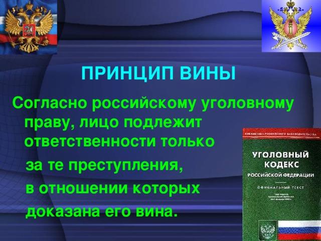 ПРИНЦИП ВИНЫ Согласно российскому уголовному праву, лицо подлежит ответственности только  за те преступления,  в отношении которых  доказана его вина.