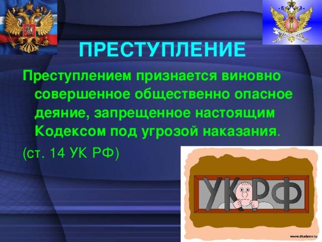 ПРЕСТУПЛЕНИЕ Преступлением признается виновно совершенное общественно опасное деяние, запрещенное настоящим Кодексом под угрозой наказания . (ст. 14 УК РФ)