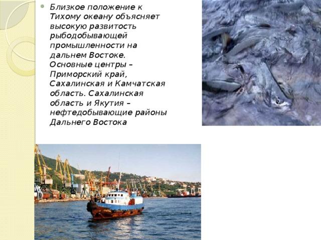Близкое положение к Тихому океану объясняет высокую развитость рыбодобывающей промышленности на дальнем Востоке. Основные центры – Приморский край, Сахалинская и Камчатская область. Сахалинская область и Якутия – нефтедобывающие районы Дальнего Востока
