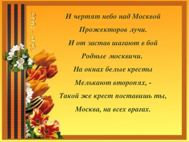 И чертят небо над Москвой Прожекторов лучи. И от застав шагают в бой Родные москвичи. На окнах белые кресты Мелькают второпях, - Такой же крест поставишь ты, Москва, на всех врагах.