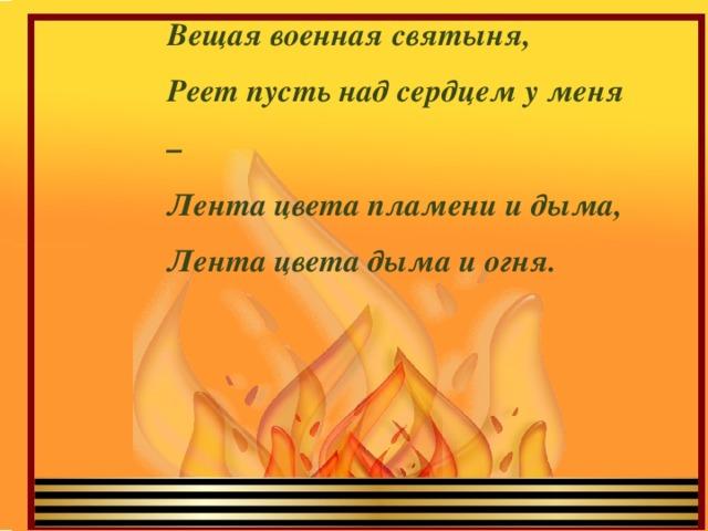 Вещая военная святыня,  Реет пусть над сердцем у меня –  Лента цвета пламени и дыма,  Лента цвета дыма и огня.