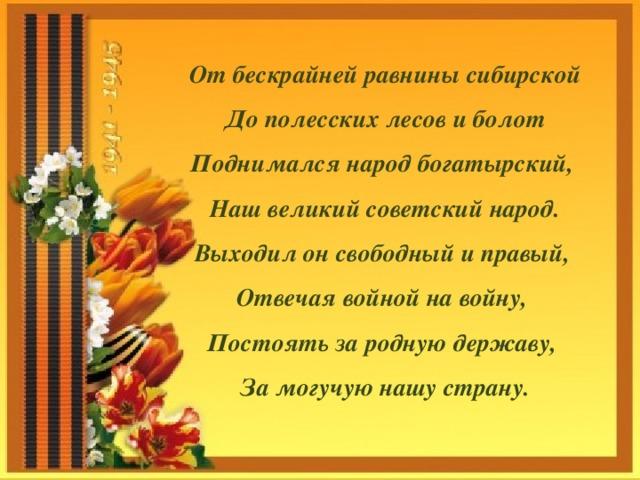 От бескрайней равнины сибирской До полесских лесов и болот Поднимался народ богатырский, Наш великий советский народ. Выходил он свободный и правый, Отвечая войной на войну, Постоять за родную державу, За могучую нашу страну.