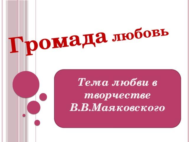 Громада любовь   Тема любви в творчестве В.В.Маяковского
