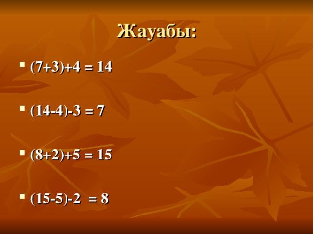 Жауабы: (7+3)+4 = 14  (14-4)-3 = 7  (8+2)+5 = 15