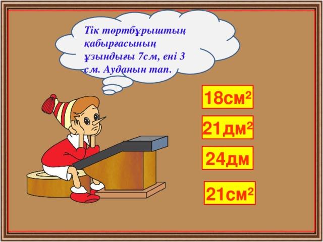 Тік төртбұрыштың қабырғасының ұзындығы 7см, ені 3 см. Ауданын тап. 18см² 21дм² 24дм 21см²