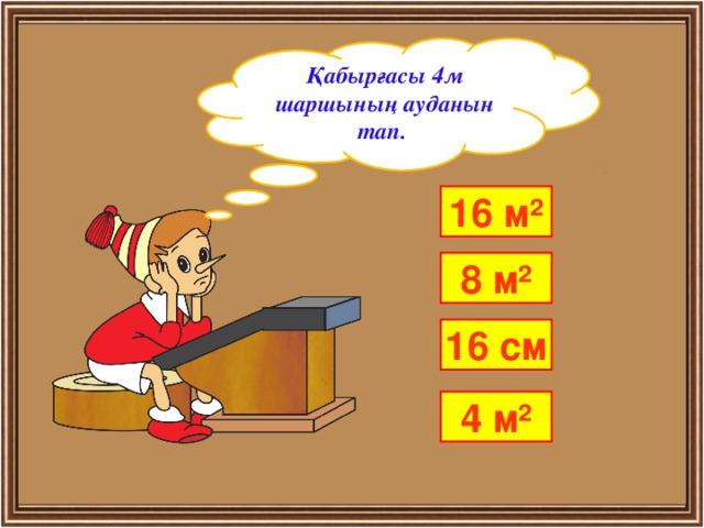 Қабырғасы 4м шаршының ауданын тап. 16 м² 8 м² 16 см 4 м²