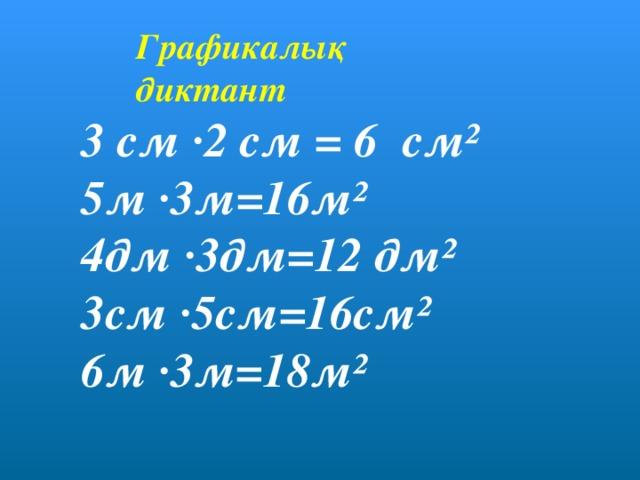 Графикалық диктант 3 см ·2 см = 6 см² 5м ·3м=16м² 4дм ·3дм=12 дм² 3см ·5см=16см² 6м ·3м=18м²