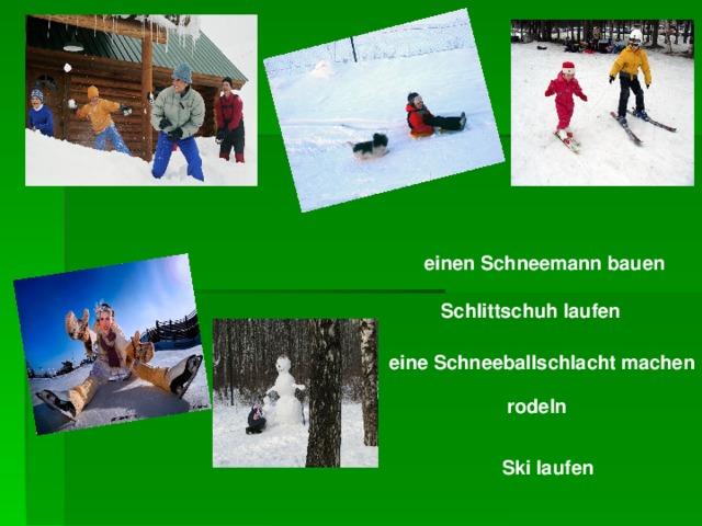 einen Schneemann bauen  Schlittschuh laufen eine Schneeballschlacht machen rodeln Ski laufen
