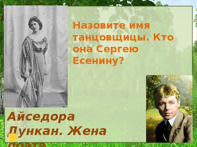 Назовите имя танцовщицы. Кто она Сергею Есенину? Айседора Дункан. Жена поэта