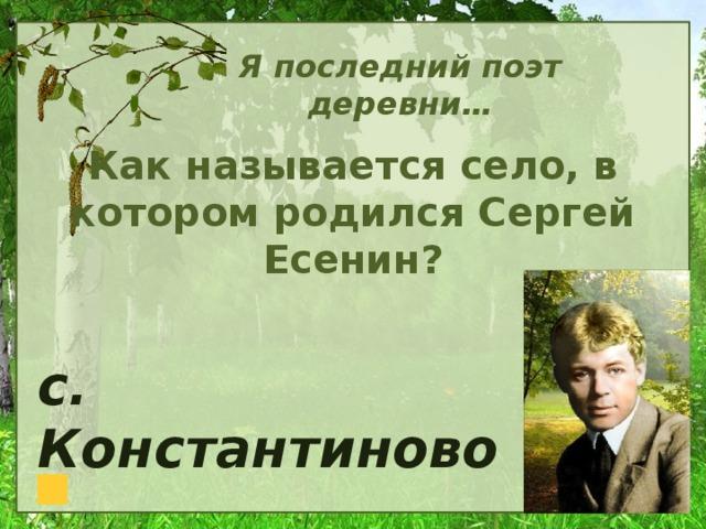 Я последний поэт деревни… Как называется село, в котором родился Сергей Есенин? с. Константиново