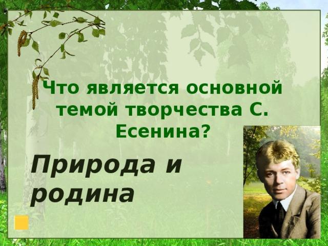 Что является основной темой творчества С. Есенина? Природа и родина