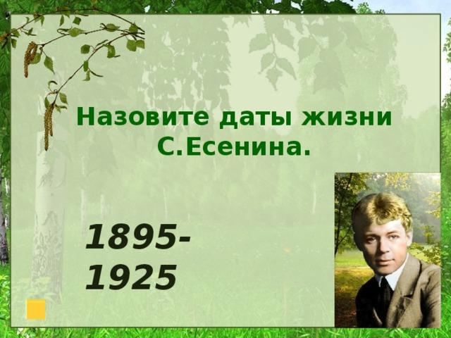 Назовите даты жизни С.Есенина. 1895-1925