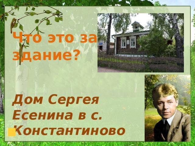 Что это за здание? Дом Сергея Есенина в с. Константиново