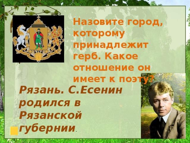 Назовите город, которому принадлежит герб. Какое отношение он имеет к поэту? Рязань. С.Есенин родился в Рязанской губернии .