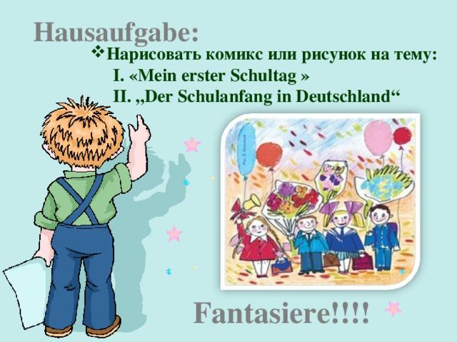 """Hausaufgabe : Нарисовать комикс или рисунок на тему:  «Mein erster Schultag » """" Der Schulanfang in Deutschland""""  «Mein erster Schultag » """" Der Schulanfang in Deutschland""""   Fantasiere!!!!"""
