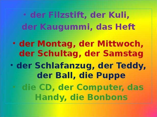 der Filzstift, der Kuli, der Kaugummi, das Heft   der Montag, der Mittwoch, der Schultag, der Samstag der Schlafanzug, der Teddy, der Ball, die Puppe  die CD, der Computer, das Handy, die Bonbons