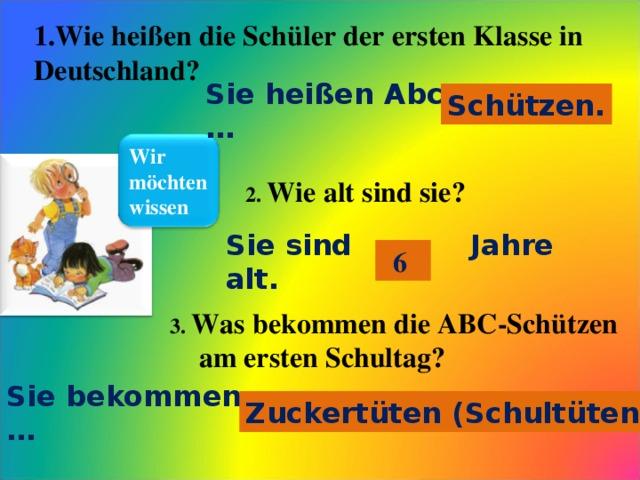 1.Wie heißen die Schüler der ersten Klasse in Deutschland? Sie heißen Abc- … Schützen. Wir möchten wissen 2. Wie alt sind sie? Sie sind …  Jahre alt. 6  3. Was bekommen die ABC-Schützen  am ersten Schultag? Sie bekommen … Zuckertüten (Schultüten).