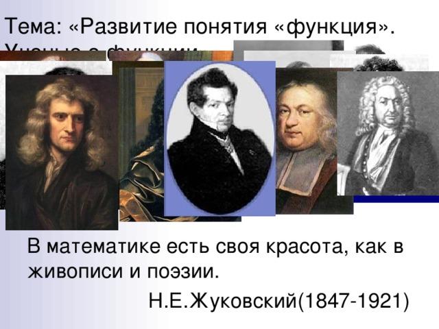 Тема: «Развитие понятия «функция». Ученые о функции» В математике есть своя красота, как в живописи и поэзии.  Н.Е.Жуковский(1847-1921)