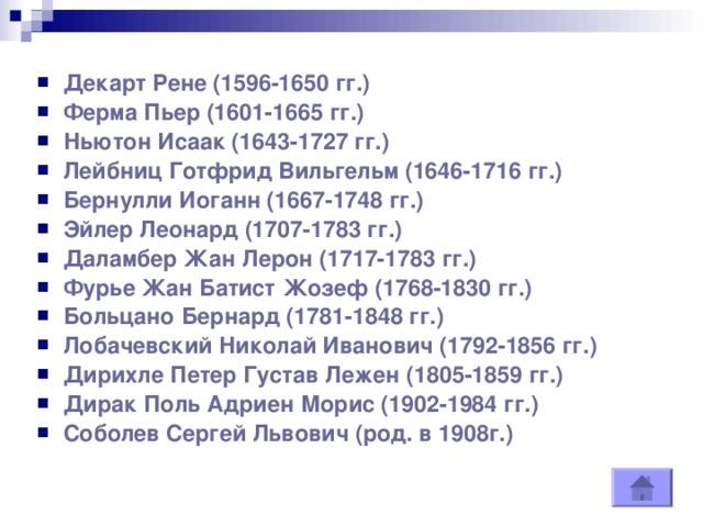 Декарт Рене (1596-1650 гг.)  Ферма Пьер (1601-1665 гг.)  Ньютон Исаак (1643-1727 гг.)  Лейбниц Готфрид Вильгельм (1646-1716 гг.)  Бернулли Иоганн (1667-1748 гг.)  Эйлер Леонард (1707-1783 гг.)  Даламбер Жан Лерон (1717-1783 гг.)  Фурье Жан Батист Жозеф (1768-1830 гг.)  Больцано Бернард (1781-1848 гг.)  Лобачевский Николай Иванович (1792-1856 гг.)  Дирихле Петер Густав Лежен (1805-1859 гг.)  Дирак Поль Адриен Морис (1902-1984 гг.)  Соболев Сергей Львович (род. в 1908г.)