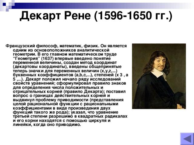 """Декарт Рене (1596-1650 гг.)    Французский философ, математик, физик. Он является одним из основоположников аналитической геометрии. В его главном математическом труде """"Геометрия"""" (1637) впервые введено понятие переменной величины, создан метод координат (декартовы координаты), введены общепринятые теперь значки для переменных величин (x,y,z,...) буквенных коэффициентов (a,b,c,...), степеней (x 3 , a 5 ,...). Декарт положил начало ряду исследований свойств уравнений; сформулировал правило знаков для определения числа положительных и отрицательных корней (правило Декарта); поставил вопрос о границах действительных корней и выдвинул проблему приводимости (представления целой рациональной функции с рациональными коэффициентами в виде произведения двух функций такого же рода); указал, что уравнение третьей степени разрешимо в квадратных радикалах и его корни находятся с помощью циркуля и линейки, когда оно приводимо."""
