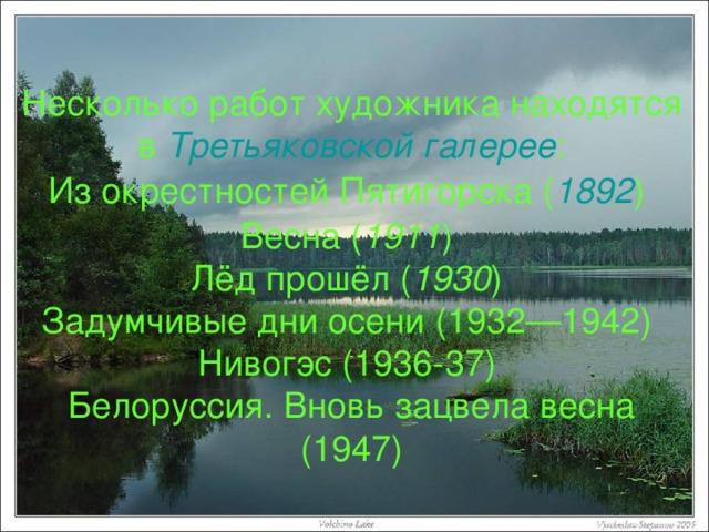Несколько работ художника находятся в Третьяковской галерее : Из окрестностей Пятигорска ( 1892 ) Весна ( 1911 ) Лёд прошёл ( 1930 ) Задумчивые дни осени (1932—1942) Нивогэс (1936-37) Белоруссия. Вновь зацвела весна (1947)