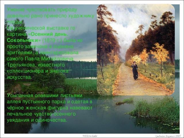 Умение чувствовать природу довольно рано принесло художнику плоды. На ученической выставке го картина «Осенний день. Сокольники» (1879 г.) была не просто замечена и оценена зрителями, а заинтересовала самого Павла Михайловича Третьякова, известного коллекционера и знатока искусства. Усыпанная опавшими листьями аллея пустынного парка и одетая в чёрное женская фигурка навевают печальное чувство осеннего увядания и одиночества.