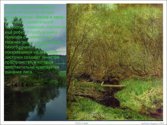 В 1882 году И.И. Левитан закончил одно из лучших произведений «Весна в лесу». Картина с удивительной лёгкостью передаёт состояние ещё робкого пробуждения природы от зимнего сна. Нежная зелень травы возле тихого ручья и только показавшиеся на деревьях листочки создают тенистое пространство, в котором действительно чувствуется дыхание леса.