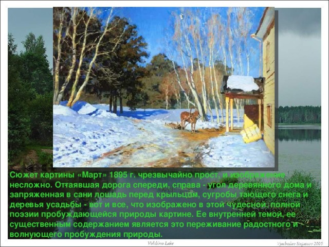 Сюжет картины «Март» 1895 г. чрезвычайно прост, и изображение несложно. Оттаявшая дорога спереди, справа - угол деревянного дома и запряженная в сани лошадь перед крыльцом, сугробы тающего снега и деревья усадьбы - вот и все, что изображено в этой чудесной, полной поэзии пробуждающейся природы картине. Ее внутренней темой, ее существенным содержанием является это переживание радостного и волнующего пробуждения природы.
