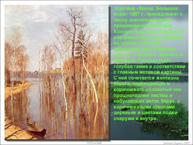 Картина «Весна. Большая вода» 1897 г. принадлежит к числу значительнейших произведений Левитана. Колорит картины образуется уже известным нам образом из тонких оттенков и переходов трех основных цветов - голубого, желтого и зеленого. Господствует голубая гамма в соответствии с главным мотивом картины. С ней сочетается желтизна берега, переходящая в коричневато-розоватый тон прошлогодней листвы и набухающих веток берез, с коричневатыми стволами деревьев и цветами лодки снаружи и внутри.