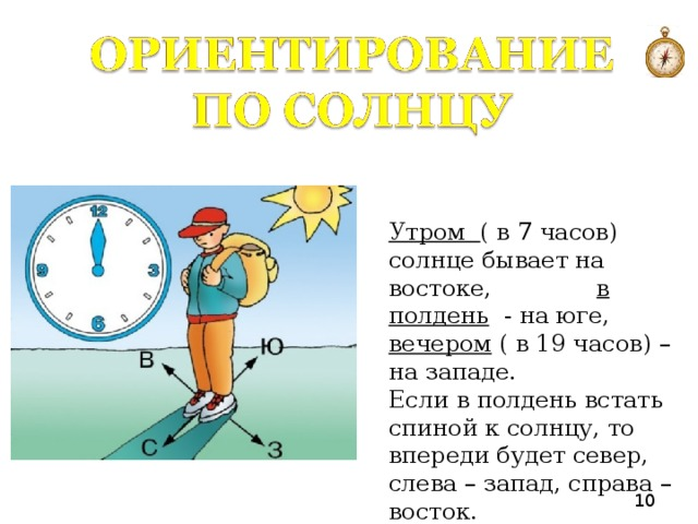 Утром ( в 7 часов) солнце бывает на востоке,  в полдень - на юге, вечером ( в 19 часов) – на западе. Если в полдень встать спиной к солнцу, то впереди будет север, слева – запад, справа – восток.