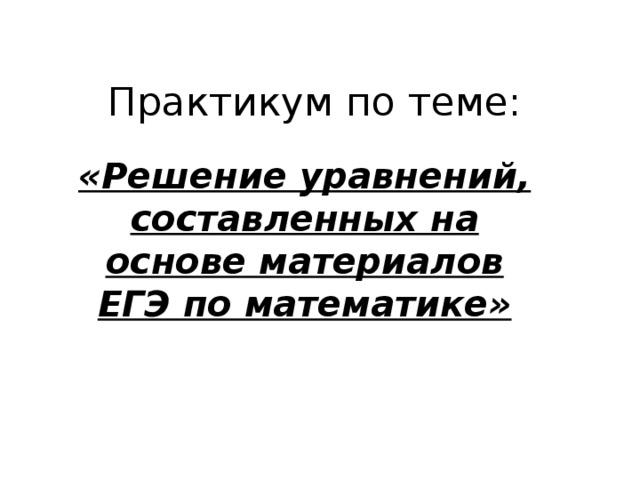 Практикум по теме: «Решение уравнений, составленных на основе материалов ЕГЭ по математике»
