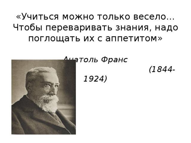 «Учиться можно только весело… Чтобы переваривать знания, надо поглощать их с аппетитом»   Анатоль Франс  (1844-1924)