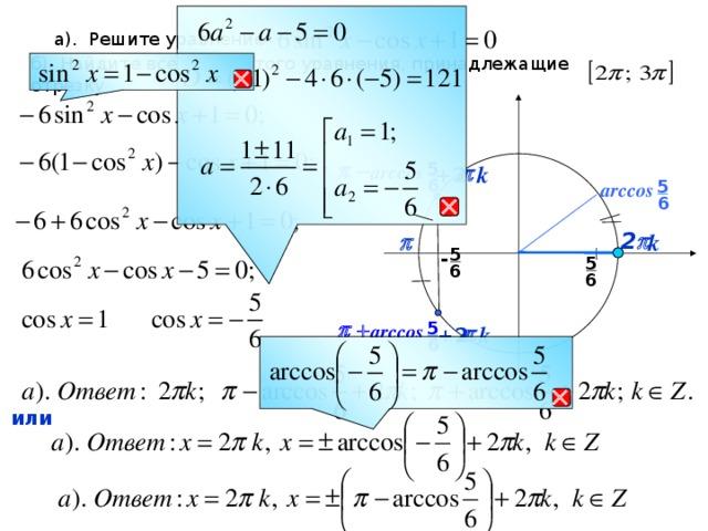 а). Решите уравнение б). Найдите все корни этого уравнения, принадлежащие отрезку  5 p -  k p  +2  arccos 6 5 arccos  6 k 2 p   p  5 - 5 6 6 5 p +  k p  arccos +2  6  или
