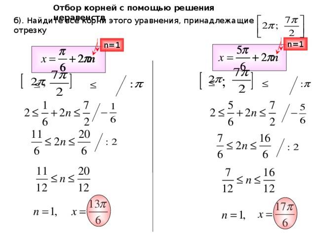 Отбор корней с помощью решения неравенств б). Найдите все корни этого уравнения, принадлежащие отрезку n=1 n=1